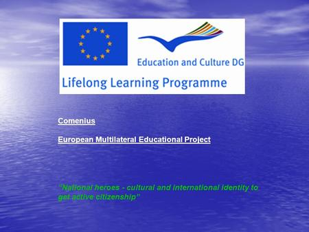 "Comenius European Multilateral Educational Project ""National heroes - cultural and international identity to get active citizenship"" :"