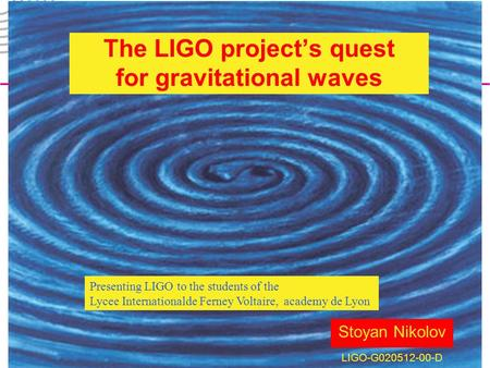 LIGO-G020512-00-D LIGO Laboratory1 Stoyan Nikolov LIGO-G020512-00-D The LIGO project's quest for gravitational waves Presenting LIGO to the students of.