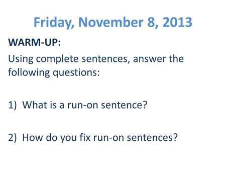 Friday, November 8, 2013 WARM-UP: Using complete sentences, answer the following questions: 1) What is a run-on sentence? 2) How do you fix run-on sentences?