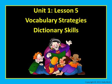 Unit 1: Lesson 5 Vocabulary Strategies Dictionary Skills Copyright © 2011 Kelly Mott.