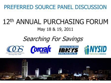 12 th ANNUAL PURCHASING FORUM Searching For Savings May 18 & 19, 2011 PREFERRED SOURCE PANEL DISCUSSION.