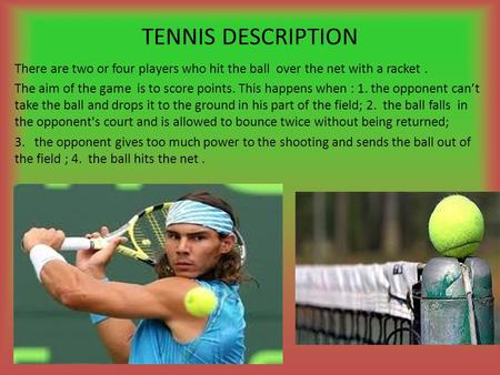 TENNIS DESCRIPTION There are two or four players who hit the ball over the net with a racket . The aim of the game is to score points. This happens when.