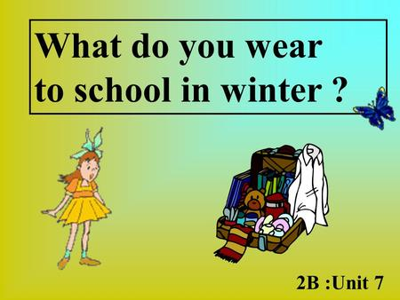 What do you wear to school in winter ? 2B :Unit 7.