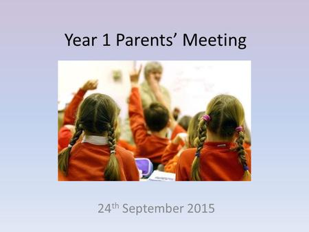 Year 1 Parents' Meeting 24 th September 2015. A typical day in Y1 8:40 – Jotter activity with parents 8:50 – Register 9:25 – Literacy/maths 10.10 - Assembly.