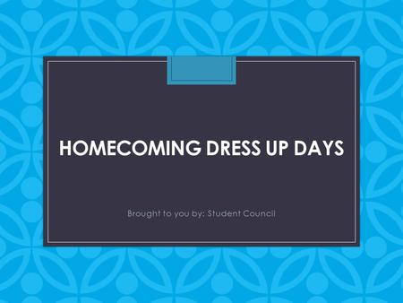 HOMECOMING DRESS UP DAYS Brought to you by: Student Council.