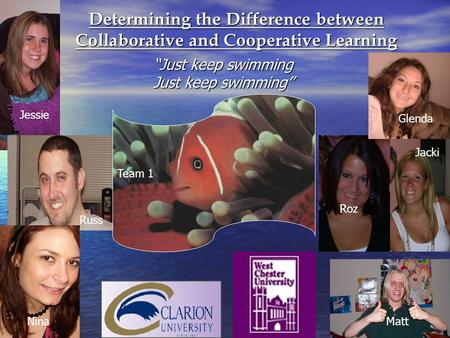"Determining the Difference between Collaborative and Cooperative Learning ""Just keep swimming Just keep swimming"" Team 1 Jessie Russ Nina Glenda Roz Matt."