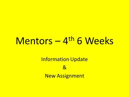Mentors – 4 th 6 Weeks Information Update & New Assignment.