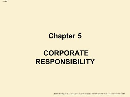 Slide 5.1 Boddy, Management: An Introduction PowerPoints on the Web, 6 th edition © Pearson Education Limited 2014 Chapter 5 CORPORATE RESPONSIBILITY.