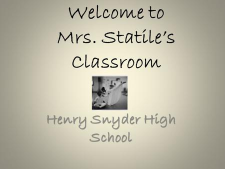 Welcome to Mrs. Statile's Classroom Henry Snyder High School.