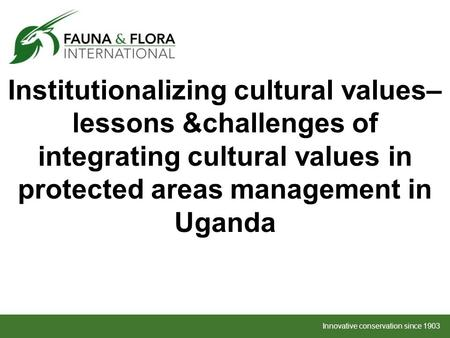 Innovative conservation since 1903 Institutionalizing cultural values– lessons &challenges of integrating cultural values in protected areas management.