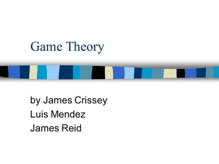 Game Theory by James Crissey Luis Mendez James Reid.