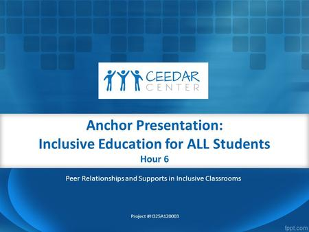 Anchor Presentation: Inclusive Education for ALL Students Hour 6 Project #H325A120003 Peer Relationships and Supports in Inclusive Classrooms.