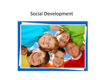 Social Development. Fact: Parents are the first to influence our social development.