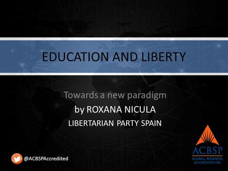 EDUCATION AND LIBERTY Towards a new paradigm by ROXANA NICULA LIBERTARIAN PARTY