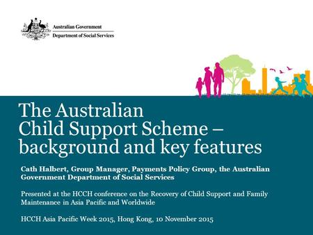 The Australian Child Support Scheme – background and key features Cath Halbert, Group Manager, Payments Policy Group, the Australian Government Department.