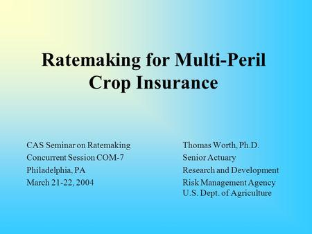 Ratemaking for Multi-Peril Crop Insurance CAS Seminar on RatemakingThomas Worth, Ph.D. Concurrent Session COM-7Senior Actuary Philadelphia, PA Research.
