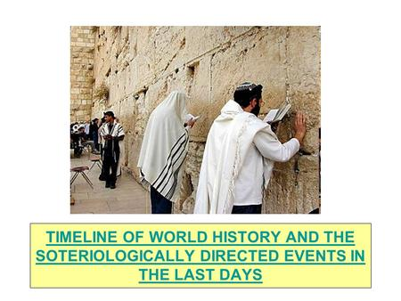 TIMELINE OF WORLD HISTORY AND THE SOTERIOLOGICALLY DIRECTED EVENTS IN THE LAST DAYS.