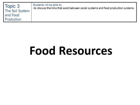 Food Resources Topic 3 The Soil System and Food Production Students will be able to: -to discuss the links that exist between social systems and food production.