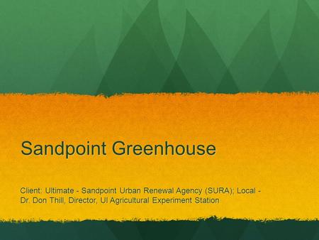 Sandpoint Greenhouse Client: Ultimate - Sandpoint Urban Renewal Agency (SURA); Local - Dr. Don Thill, Director, UI Agricultural Experiment Station.