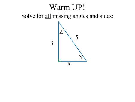Warm UP! Solve for all missing angles and sides: x 3 5 Y Z.