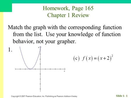 Copyright © 2007 Pearson Education, Inc. Publishing as Pearson Addison-Wesley Slide 1- 1 Homework, Page 165 Chapter 1 Review Match the graph with the corresponding.