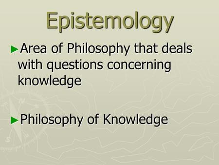 Epistemology ► Area of Philosophy that deals with questions concerning knowledge ► Philosophy of Knowledge.