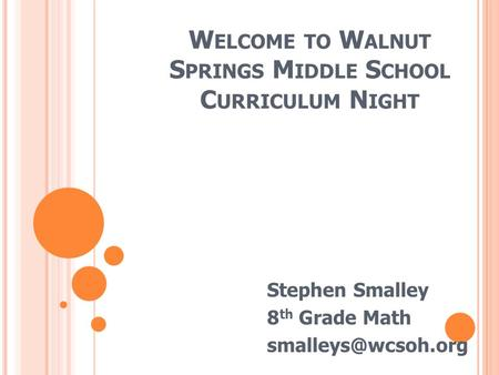 W ELCOME TO W ALNUT S PRINGS M IDDLE S CHOOL C URRICULUM N IGHT Stephen Smalley 8 th Grade Math