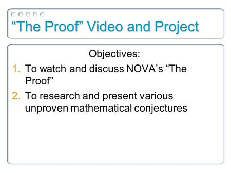 """The Proof"" Video and Project Objectives: 1.To watch and discuss NOVA's ""The Proof"" 2.To research and present various unproven mathematical conjectures."