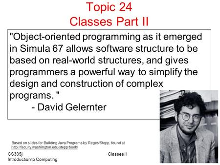CS305j Introduction to Computing Classes II 1 Topic 24 Classes Part II Object-oriented programming as it emerged in Simula 67 allows software structure.