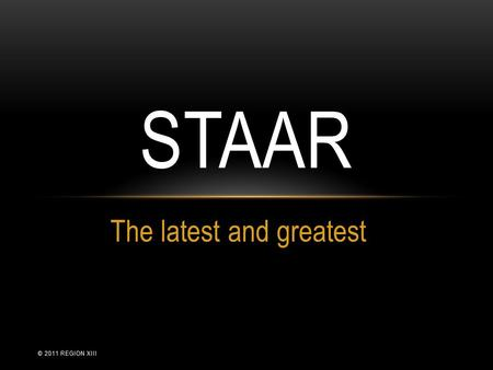 The latest and greatest STAAR © 2011 REGION XIII.