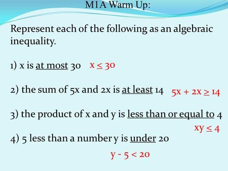 M1A Warm Up: Represent each of the following as an algebraic inequality. 1) x is at most 30 2) the sum of 5x and 2x is at least 14 3) the product of x.