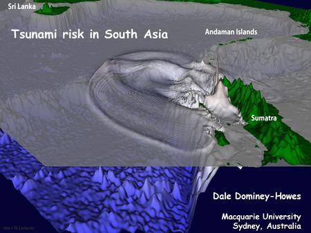 Tsunami risk in South Asia Dale Dominey-Howes Macquarie University Sydney, Australia.