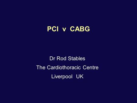 PCI v CABG Dr Rod Stables The Cardiothoracic Centre Liverpool UK.