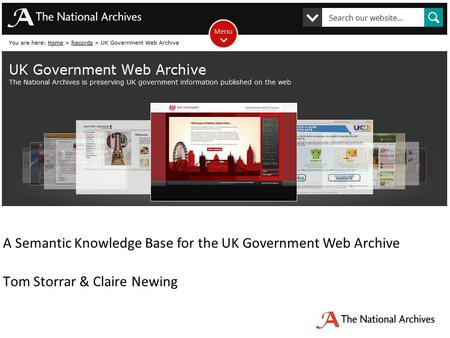 A Semantic Knowledge Base for the UK Government Web Archive Tom Storrar & Claire Newing Applying records management processes principles to the open government.