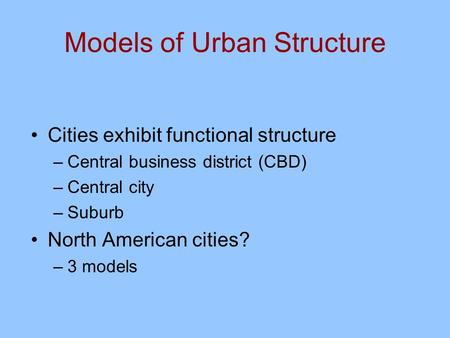 Models of Urban Structure Cities exhibit functional structure –Central business district (CBD) –Central city –Suburb North American cities? –3 models.
