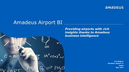 Amadeus Airport BI Providing airports with rich insights thanks to Amadeus business intelligence Carl Rogers Amadeus Airport IT Dubai May 2014.