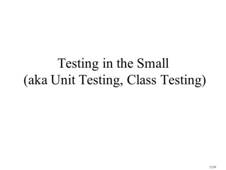Testing in the Small (aka Unit Testing, Class Testing) 1209.