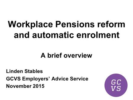 Workplace Pensions reform and automatic enrolment A brief overview Linden Stables GCVS Employers' Advice Service November 2015.