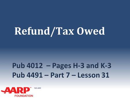 TAX-AIDE Refund/Tax Owed Pub 4012 – Pages H-3 and K-3 Pub 4491 – Part 7 – Lesson 31.