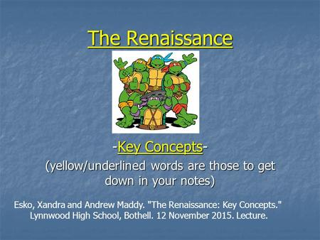 The Renaissance -Key Concepts- (yellow/underlined words are those to get down in your notes) Esko, Xandra and Andrew Maddy. The Renaissance: Key Concepts.
