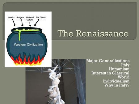 Major Generalizations Italy Humanism Interest in Classical World Individualism Why in Italy?
