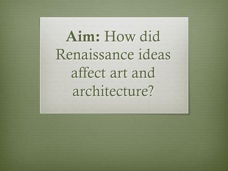 Aim: How did Renaissance ideas affect art and architecture?