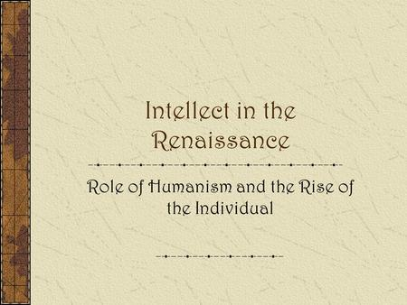 Intellect in the Renaissance Role of Humanism and the Rise of the Individual.