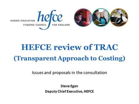 HEFCE review of TRAC (Transparent Approach to Costing) Steve Egan Deputy Chief Executive, HEFCE Issues and proposals in the consultation.