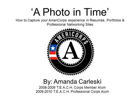'A Photo in Time' How to Capture your AmeriCorps experience in Resumes, Portfolios & Professional Networking Sites By: Amanda Carleski 2008-2009 T.E.A.C.H.