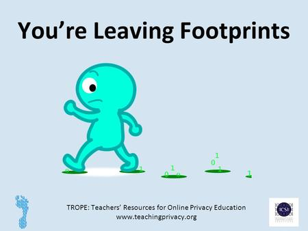 You're Leaving Footprints TROPE: Teachers' Resources for Online Privacy Education www.teachingprivacy.org 1.