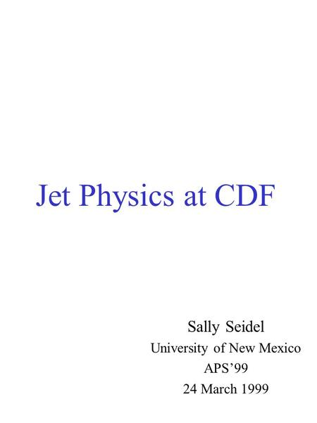 Jet Physics at CDF Sally Seidel University of New Mexico APS'99 24 March 1999.