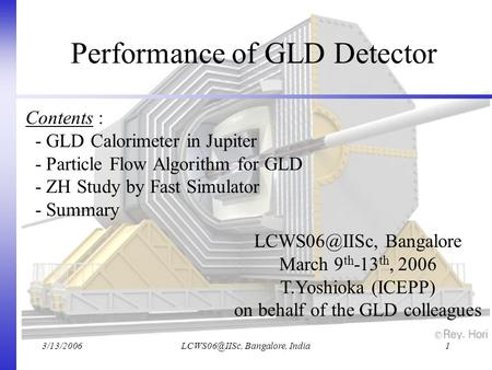 Bangalore, India1 Performance of GLD Detector Bangalore March 9 th -13 th, 2006 T.Yoshioka (ICEPP) on behalf of the.