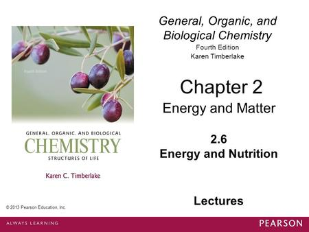 General, Organic, and Biological Chemistry Fourth Edition Karen Timberlake 2.6 Energy and Nutrition Chapter 2 Energy and Matter © 2013 Pearson Education,