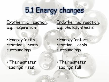 Exothermic reaction, e.g. respiration Energy 'exits' reaction – heats surroundings Thermometer readings rises Endothermic reaction, e.g. photosynthesis.